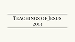 Teachings of Jesus 2013