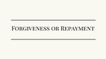 Forgiveness or Repayment